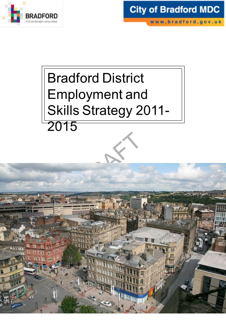 DRAFT Contents Forward by Cllr David Green and Trevor Higgins Executive Summary 1.Our Vision Bradford 2020 Why Develop an Employment and Skills Strategy Structure 2.Challenges and Opportunities Bradfords Labour Market Challenges and Opportunities Current Employment and Skills Support 3.Realising Our Vision: Priorities for Action Unlocking Enterprise and Employment Growth Raising Employer Demand and Investment in Skills Building a Stronger Platform of Basic and Intermediate Skills Reducing Worklessness Developing an Integrated System of Support Appendix A: The Bradford Labour Market Current Demand for Labour and Skills Labour Supply An Assessment of Worklessness in Bradford Future Growth Appendix B: Employment and Skills Provision in Bradford Employment Support Skills Gap Analysis Appendix C: Delivery Priorities Objective 1 Objective 2 Objective 3 Objective 4 Objective 5 i ii 1 2 3 7 8 9 11 13 15 16 17 18 22 24 30 34 35 38 41 43 47 49 53 54 Boxes Box 1: National Developments on Employment and Skills Box 2: Key Facts About Worklessness in Bradford Box 3: Some Key Facts about Skills in Bradford 346346
