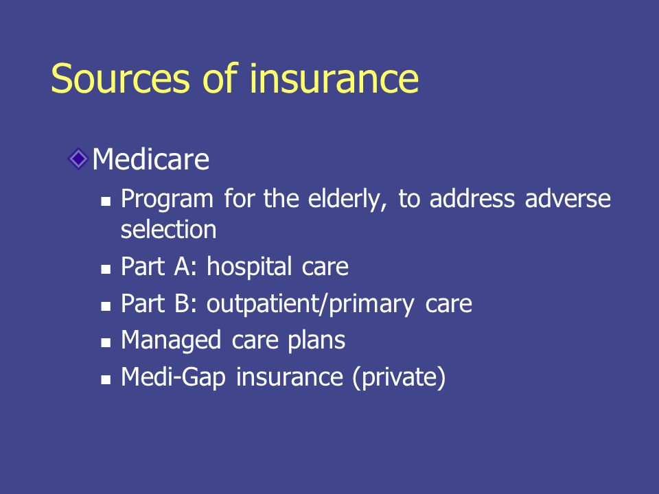 Sources of insurance Medicaid & Healthy Kids Medicaid State-federal partnership Until 1990s, was linked to welfare Available up to 200% of poverty level for children and pregnant women Covers nursing homes, pharmacy Healthy Kids Private-style insurance for near-poor children Might be available for near-poor adults