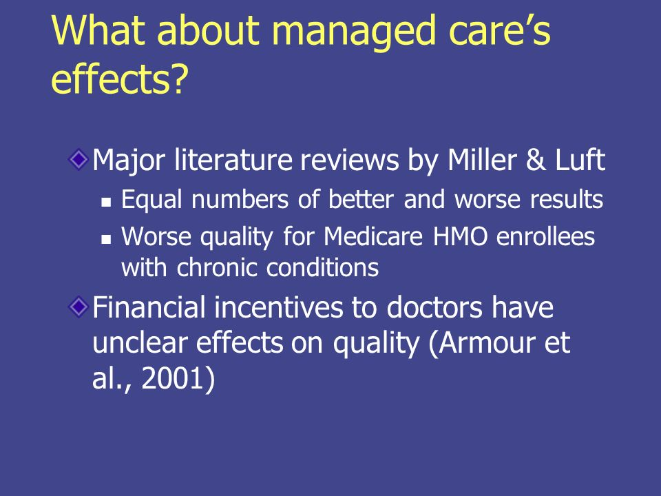 More managed care effects Preventive care Better cancer screening (Haas et al., 2002) Mental health Colorado study found no difference after managed care introduced (Cuffel et al., 2002)