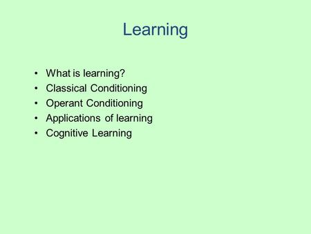 Learning What is learning? Classical Conditioning Operant Conditioning Applications of learning Cognitive Learning.