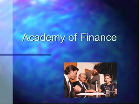 Academy of Finance. What Is the Academy of Finance? n Member of the National Academy Foundation n Students obtain knowledge in the financial field by.