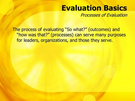 "Evaluation Basics Processes of Evaluation The process of evaluating ""So what?"" (outcomes) and ""how was that?"" (processes) can serve many purposes for leaders,"