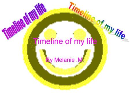 Timeline of my life By Melanie.M.. 1999 In 1999 I was born on the 28 th of July at 12:15.There was an eclipse.