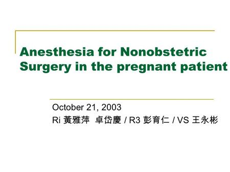 Anesthesia for Nonobstetric Surgery in the pregnant patient October 21, 2003 Ri 黃雅萍 卓岱慶 / R3 彭育仁 / VS 王永彬.