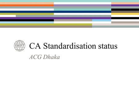 ACG Dhaka CA Standardisation status. DTCC, US Euroclear ICSD, FI, BE, UK, FR, NL Clearstream ICSD & DE OEKB, AT NBB, BE 2 ASX, AU ISO 20022 - 15022 Corporate.