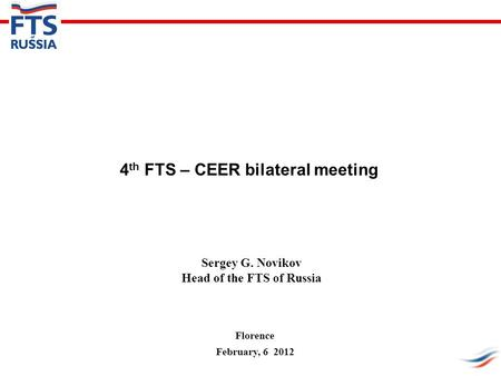4 th FTS – CEER bilateral meeting Sergey G. Novikov Head of the FTS of Russia Florence February, 6 2012.