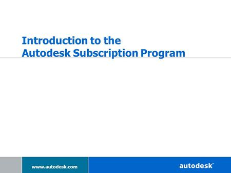 Www.autodesk.com Introduction to the Autodesk Subscription Program.
