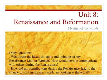 Unit 8: Renaissance and Reformation Meeting of the Minds Daily Questions: - What were the ideas, thoughts and opinions of my Renaissance Man or Woman?