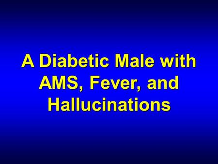 A Diabetic Male with AMS, Fever, and Hallucinations.
