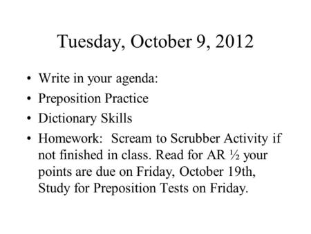 Tuesday, October 9, 2012 Write in your agenda: Preposition Practice Dictionary Skills Homework: Scream to Scrubber Activity if not finished in class. Read.