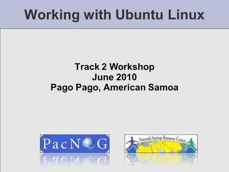 Working with Ubuntu Linux Track 2 Workshop June 2010 Pago Pago, American Samoa.