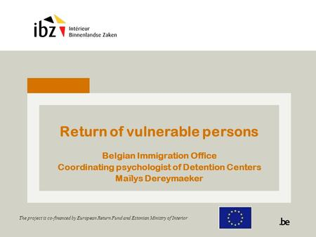 Return of vulnerable persons Belgian Immigration Office Coordinating psychologist of Detention Centers Maïlys Dereymaeker The project is co-financed by.