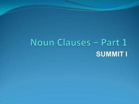 SUMMIT I. What are noun clauses? Why do I have to learn noun clauses? Types of noun clauses Examples of sentences with noun clauses.