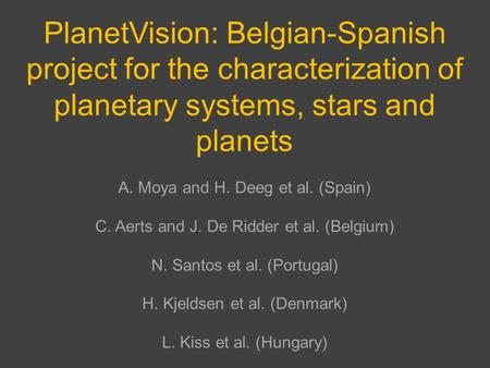 PlanetVision: Belgian-Spanish project for the characterization of planetary systems, stars and planets A. Moya and H. Deeg et al. (Spain) C. Aerts and.