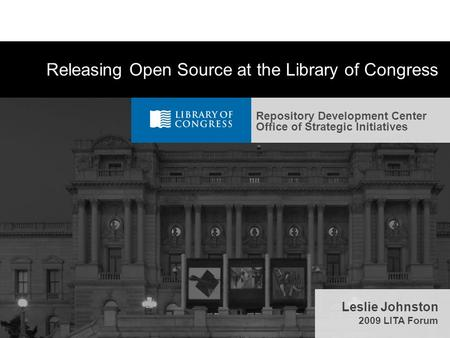 Repository Development Center Office of Strategic Initiatives Releasing Open Source at the <strong>Library</strong> of Congress Leslie Johnston 2009 LITA Forum.