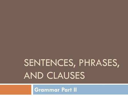 SENTENCES, PHRASES, AND CLAUSES Grammar Part II. Part 1: Sentences  A Sentence is a group of words that make a complete idea.  Sentences are made up.