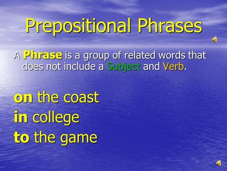 Prepositional Phrases A Phrase is a group of related words that does not include a Subject and Verb. on the coast in college to the game.