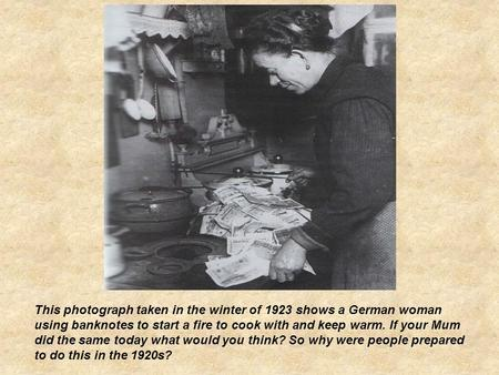 This photograph taken in the winter of 1923 shows a German woman using banknotes to start a fire to cook with and keep warm. If your Mum did the same today.