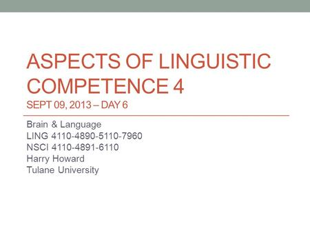 ASPECTS OF LINGUISTIC COMPETENCE 4 SEPT 09, 2013 – DAY 6 Brain & Language LING 4110-4890-5110-7960 NSCI 4110-4891-6110 Harry Howard Tulane University.
