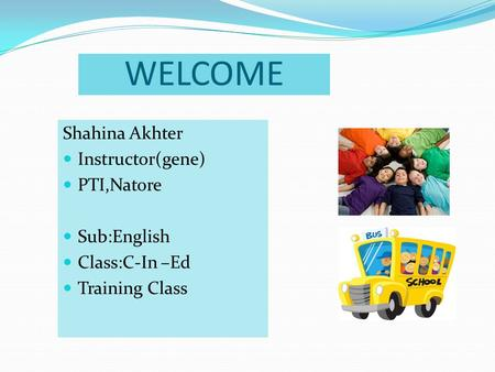 WELCOME Shahina Akhter Instructor(gene) PTI,Natore Sub:English Class:C-In –Ed Training Class.