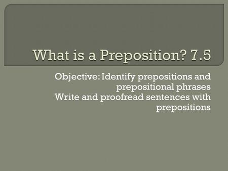 Objective: Identify prepositions and prepositional phrases Write and proofread sentences with prepositions.