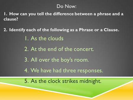 Do Now: 1. How can you tell the difference between a phrase and a clause? 2. Identify each of the following as a Phrase or a Clause. 1. As the clouds.