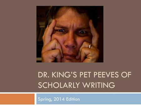 DR. KING'S PET PEEVES OF SCHOLARLY WRITING Spring, 2014 Edition.