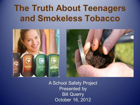 The Truth About Teenagers and Smokeless Tobacco A School Safety Project Presented by Bill Querry October 16, 2012.