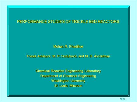PERFORMANCE STUDIES OF TRICKLE BED REACTORS Mohan R. Khadilkar Thesis Advisors: M. P. Dudukovic and M. H. Al-Dahhan Chemical Reaction Engineering Laboratory.