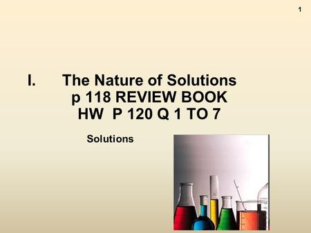 1 I.The Nature of Solutions p 118 REVIEW BOOK HW P 120 Q 1 TO 7 Solutions.