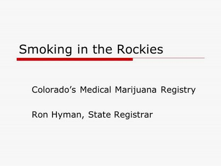 Smoking in the Rockies Colorado's Medical Marijuana Registry Ron Hyman, State Registrar.