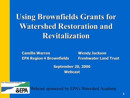Webcast sponsored by EPA's Watershed Academy Camilla Warren Wendy Jackson EPA Region 4 Brownfields Freshwater Land Trust September 20, 2006 Webcast 1 Using.