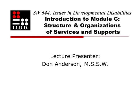 SW 644: Issues in Developmental Disabilities Introduction to Module C: Structure & Organizations of Services and Supports Lecture Presenter: Don Anderson,