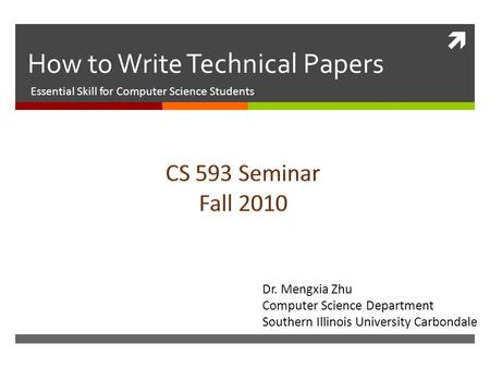  How to Write Technical Papers Essential Skill for Computer Science Students Dr. Mengxia Zhu Computer Science Department Southern Illinois University.