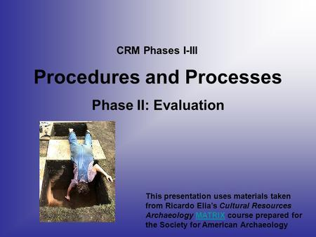 Procedures and Processes Phase II: Evaluation CRM Phases I-III This presentation uses materials taken from Ricardo Elia's Cultural Resources Archaeology.
