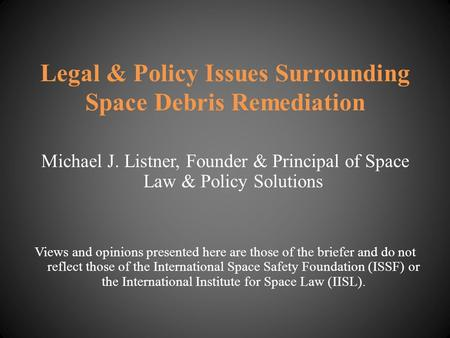 Legal & Policy Issues Surrounding Space Debris Remediation Michael J. Listner, Founder & Principal of Space Law & Policy Solutions Views and opinions presented.