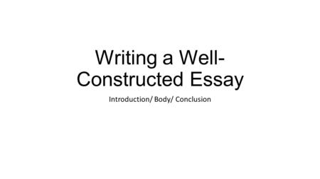 Writing a Well- Constructed Essay Introduction/ Body/ Conclusion.