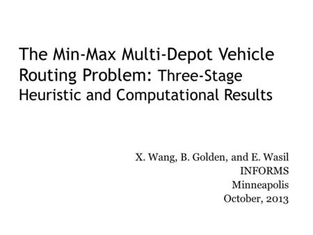 The Min-Max Multi-Depot Vehicle Routing Problem: Three-Stage Heuristic and Computational Results X. Wang, B. Golden, and E. Wasil INFORMS Minneapolis October,