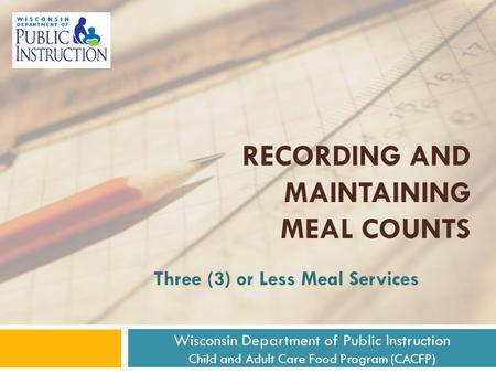 RECORDING AND MAINTAINING MEAL COUNTS Three (3) or Less Meal Services Wisconsin Department of Public Instruction Child and Adult Care Food Program (CACFP)