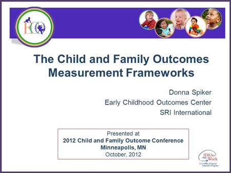 Presented at 2012 Child and Family Outcome Conference Minneapolis, MN October, 2012 The Child and Family Outcomes Measurement Frameworks Donna Spiker Early.