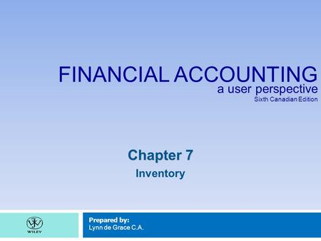 FINANCIAL ACCOUNTING a user perspective Sixth Canadian Edition Prepared by: Lynn de Grace C.A. Chapter 7 Inventory.