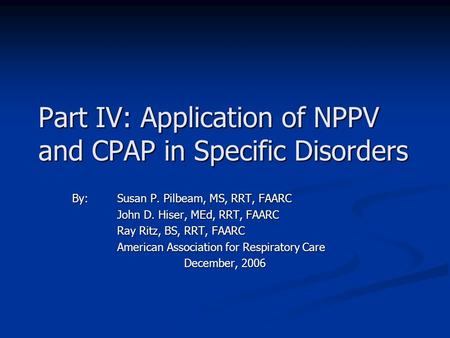 Part IV: Application of NPPV and CPAP in Specific Disorders By: Susan P. Pilbeam, MS, RRT, FAARC John D. Hiser, MEd, RRT, FAARC Ray Ritz, BS, RRT, FAARC.