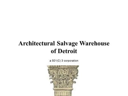 Architectural Salvage Warehouse of Detroit a 501(C) 3 corporation Architectural Salvage Warehouse of Detroit a 501(C) 3 corporation.