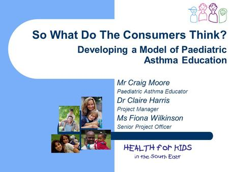 So What Do The Consumers Think? Developing a Model of Paediatric Asthma Education Mr Craig Moore Paediatric Asthma Educator Dr Claire Harris Project Manager.