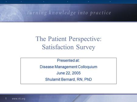 1 The Patient Perspective: Satisfaction Survey Presented at: Disease Management Colloquium June 22, 2005 Shulamit Bernard, RN, PhD.