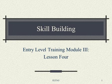 ELTM31 Skill Building Entry Level Training Module III: Lesson Four.