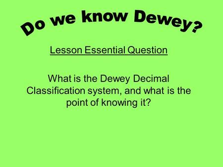 Lesson Essential Question What is the Dewey Decimal Classification system, and what is the point of knowing it?