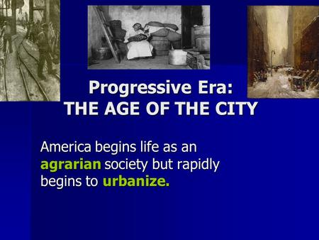 Progressive Era: THE AGE OF THE CITY America begins life as an agrarian society but rapidly begins to urbanize.