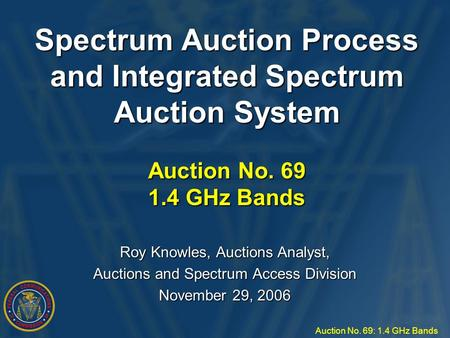 Auction No. 69: 1.4 GHz Bands Spectrum Auction Process and Integrated Spectrum Auction System Auction No. 69 1.4 GHz Bands Roy Knowles, Auctions Analyst,