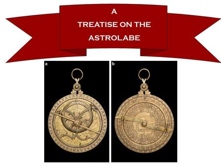 A TREATISE ON THE ASTROLABE. Sources & Manuscripts Aside from The Canterbury Tales, The Treatise on the Astrolabe has the most surviving manuscripts of.